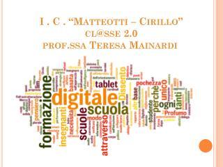 "I . C .  ""Matteotti – Cirillo "" cl@sse  2.0 prof.ssa  T eresa  Mainardi"
