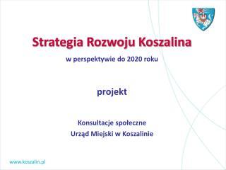 Strategia Rozwoju Koszalina w perspektywie do 2020 roku  projekt  Konsultacje społeczne