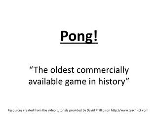 "Pong!  ""The oldest commercially available game in history"""