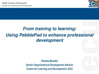 From training to learning:  Using  PebblePad  to enhance professional  development Pamela  Basden