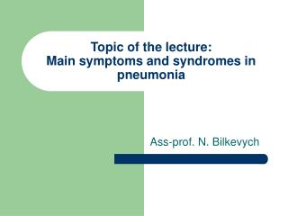 Topic of the lecture: Main symptoms and syndromes in pneumonia
