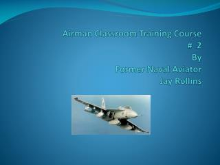 Airman Classroom Training Course  #  2  By Former Naval Aviator Jay Rollins
