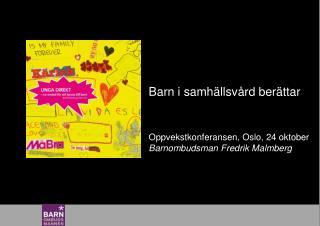 Barn i samhällsvård berättar Oppvekstkonferansen , Oslo, 24 oktober Barnombudsman Fredrik Malmberg