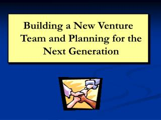 Building a New Venture Team and Planning for the Next Generation