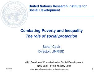 Combating Poverty and Inequality The role of social protection Sarah Cook Director, UNRISD
