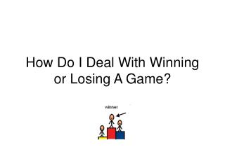 How Do I Deal With Winning or Losing A Game?