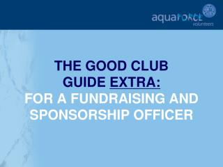 THE GOOD CLUB  GUIDE  EXTRA: FOR A FUNDRAISING AND SPONSORSHIP OFFICER