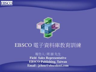 EBSCO  電子資料庫教育訓練 報告人 :  周 頡 先生