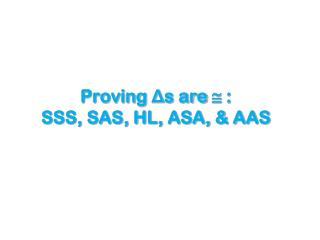 Proving  Δ s are    :  SSS, SAS, HL, ASA, & AAS