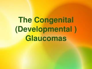 The Congenital  ( (Developmental  Glaucomas