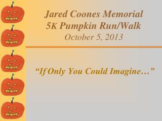 Jared Coones Memorial  5 K  Pumpkin Run/Walk October 5, 2013