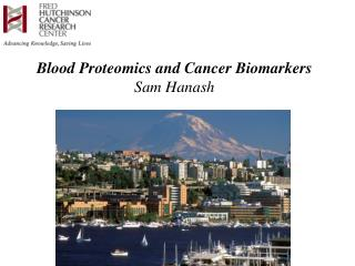 Blood Proteomics and Cancer Biomarkers Sam Hanash