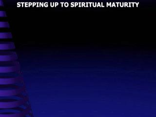 STEPPING UP TO SPIRITUAL MATURITY