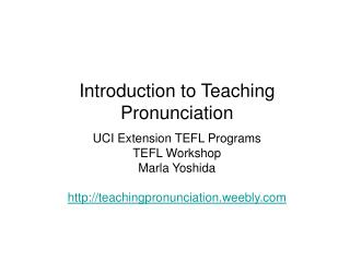 Introduction to Teaching Pronunciation UCI Extension TEFL Programs TEFL Workshop  Marla Yoshida