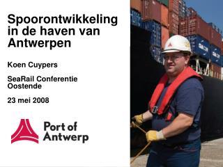 Spoorontwikkeling in de haven van Antwerpen Koen Cuypers SeaRail Conferentie Oostende 23 mei 2008