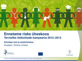 Ennetame riske üheskoos Tervislike töökohtade kampaania  2012 – 20 13