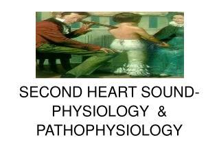 SECOND HEART SOUND- PHYSIOLOGY  & PATHOPHYSIOLOGY