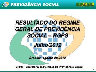 RESULTADO DO REGIME GERAL DE PREVIDÊNCIA SOCIAL – RGPS  Julho/2012 Brasília, agosto de 2012