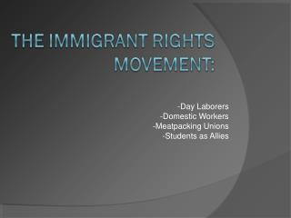 -Day Laborers     -Domestic Workers -Meatpacking Unions -Students as Allies