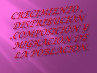 Crecimiento , distribución ,composición y migración de la población.