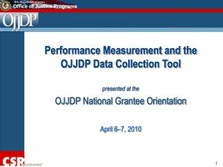 Performance Measurement and the OJJDP Data Collection Tool  presented at the  OJJDP National Grantee Orientation  April