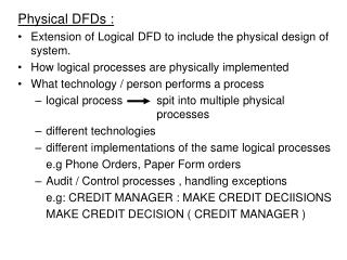 Physical DFDs : Extension of Logical DFD to include the physical design of system.