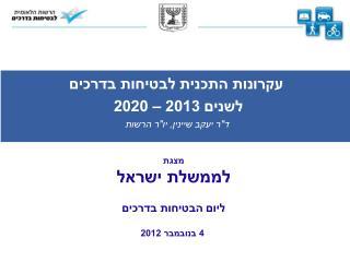 """עקרונות  התכנית  לבטיחות בדרכים  לשנים 2013 – 2020 ד""""ר יעקב  שיינין ,  יו""""ר הרשות מצגת"""