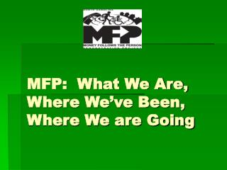 MFP:  What We Are, Where We've Been, Where We are Going