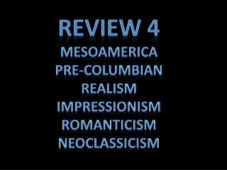 Review 4 Mesoamerica Pre-Columbian Realism Impressionism Romanticism neoclassicism
