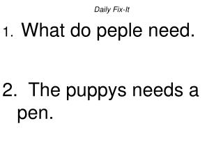 Daily Fix-It What do peple need.   The puppys needs a pen.