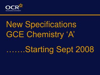 New Specifications GCE Chemistry 'A' …….Starting Sept 2008