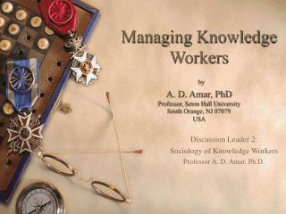 Discussion Leader 2: Sociology of Knowledge Workers Professor A. D. Amar, Ph.D.