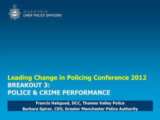 Leading Change in Policing Conference 2012 BREAKOUT 3: POLICE & CRIME PERFORMANCE