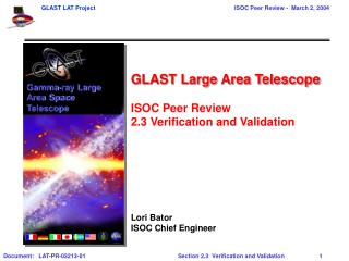 GLAST Large Area Telescope  ISOC Peer Review  2.3 Verification and Validation     Lori Bator ISOC Chief Engineer