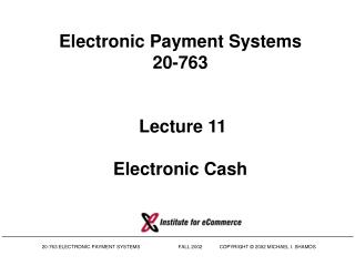 Electronic Payment Systems 20-763   Lecture 11 Electronic Cash