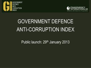 GOVERNMENT DEFENCE  ANTI-CORRUPTION INDEX Public launch: 29 th  January 2013