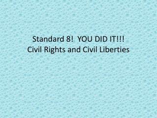 Standard 8!  YOU DID IT!!! Civil Rights and Civil Liberties