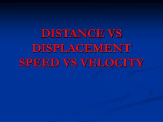 DISTANCE VS DISPLACEMENT SPEED VS VELOCITY