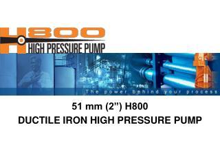 51 mm (2�) H800  DUCTILE IRON HIGH PRESSURE PUMP