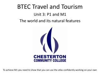 BTEC Travel and Tourism Unit 3:  P 1 and M1 The world and its natural features