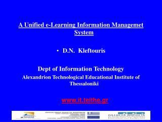 A Unified e-Learning Information Managemet System D.N.  Kleftouris Dept of Information Technology