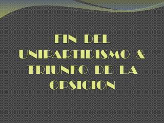 FIN  DEL UNIPARTIDISMO  & TRIUNFO  DE  LA OPSICION