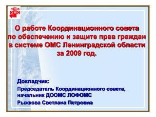 Докладчик:   Председатель Координационного совета, начальник ДООМС ЛОФОМС