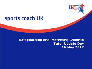 Safeguarding and Protecting Children  Tutor Update Day 16 May 2012