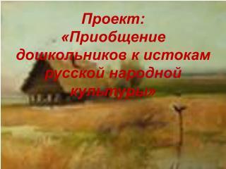 Проект:  «Приобщение дошкольников к истокам русской народной культуры»