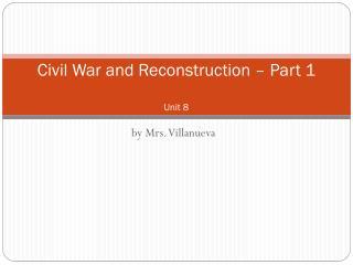 Civil War  and Reconstruction – Part 1 Unit 8