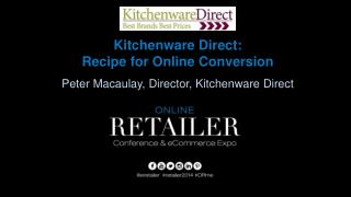 Kitchenware Direct:  Recipe for Online Conversion Peter Macaulay, Director, Kitchenware Direct