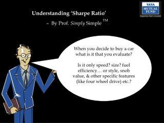 Understanding �Sharpe Ratio� �  By Prof.  Simply  Simple  TM