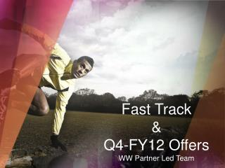 Fast Track & Q4-FY12  Offers WW Partner Led Team