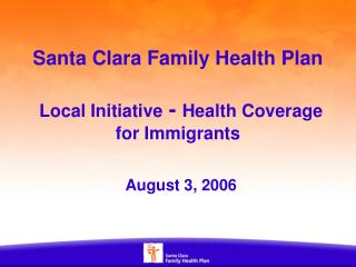 Santa Clara Family Health Plan Local Initiative  -  Health Coverage for Immigrants August 3, 2006